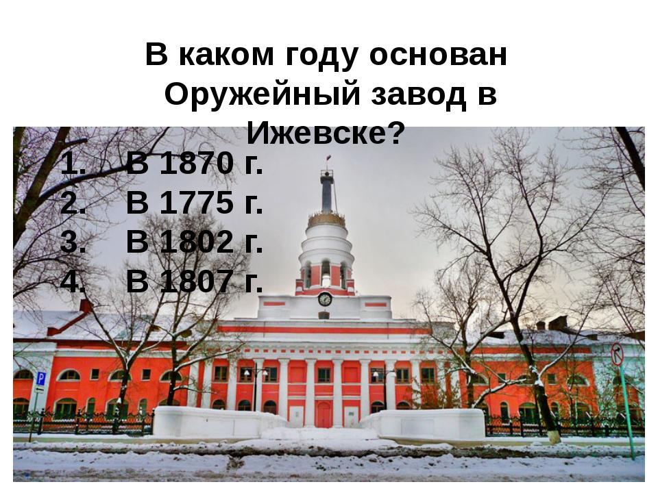 В каком году основан Оружейный завод в Ижевске? В 1870 г. В 1775 г. В 1802 г....