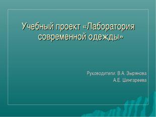 Учебный проект «Лаборатория современной одежды» Руководители: В.А. Зырянова