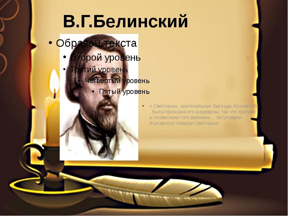 В.Г.Белинский « Светлана», оригинальная баллада Жуковского , была признана ег...