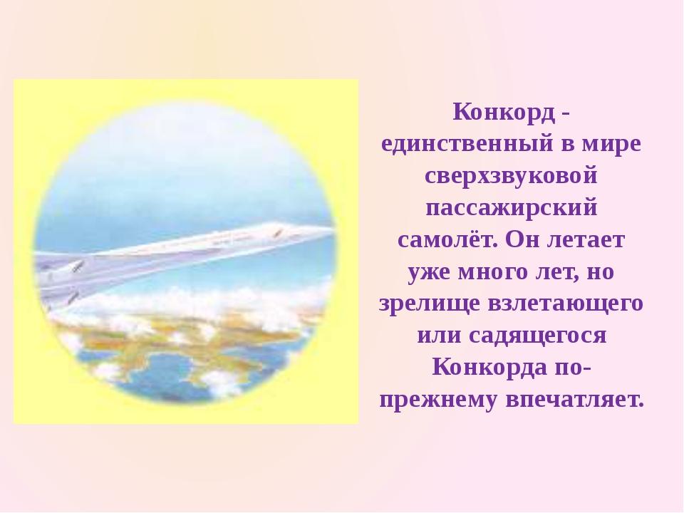 Конкорд - единственный в мире сверхзвуковой пассажирский самолёт. Он летает у...