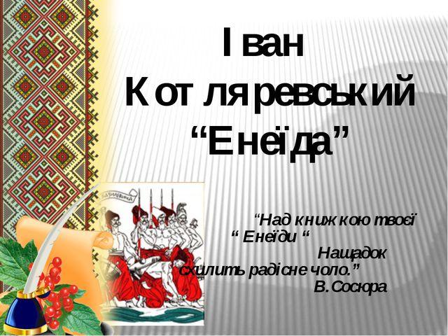 """Іван Котляревський """"Енеїда"""" """"Над книжкою твоєї """" Енеїди """" Нащадок схилить ра..."""