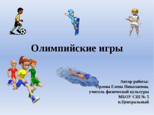 Олимпийские игры Автор работы: Орлова Елена Николаевна, учитель физической ку