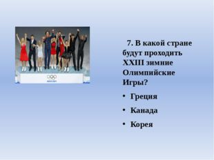 7. В какой стране будут проходить ХХIII зимние Олимпийские Игры? Греция Кана