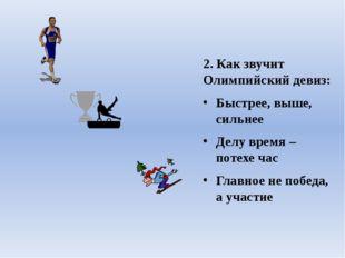 2. Как звучит Олимпийский девиз: Быстрее, выше, сильнее Делу время – потехе ч