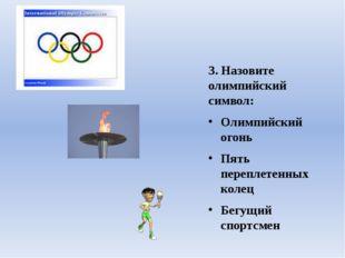 3. Назовите олимпийский символ: Олимпийский огонь Пять переплетенных колец Бе