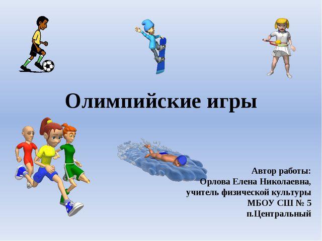 Олимпийские игры Автор работы: Орлова Елена Николаевна, учитель физической ку...