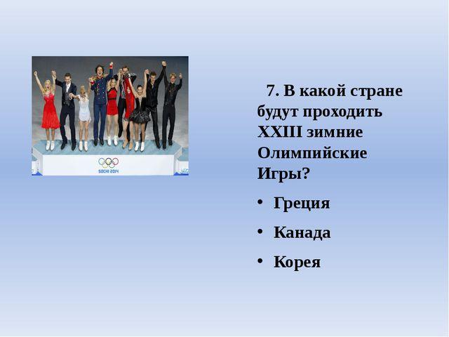 7. В какой стране будут проходить ХХIII зимние Олимпийские Игры? Греция Кана...