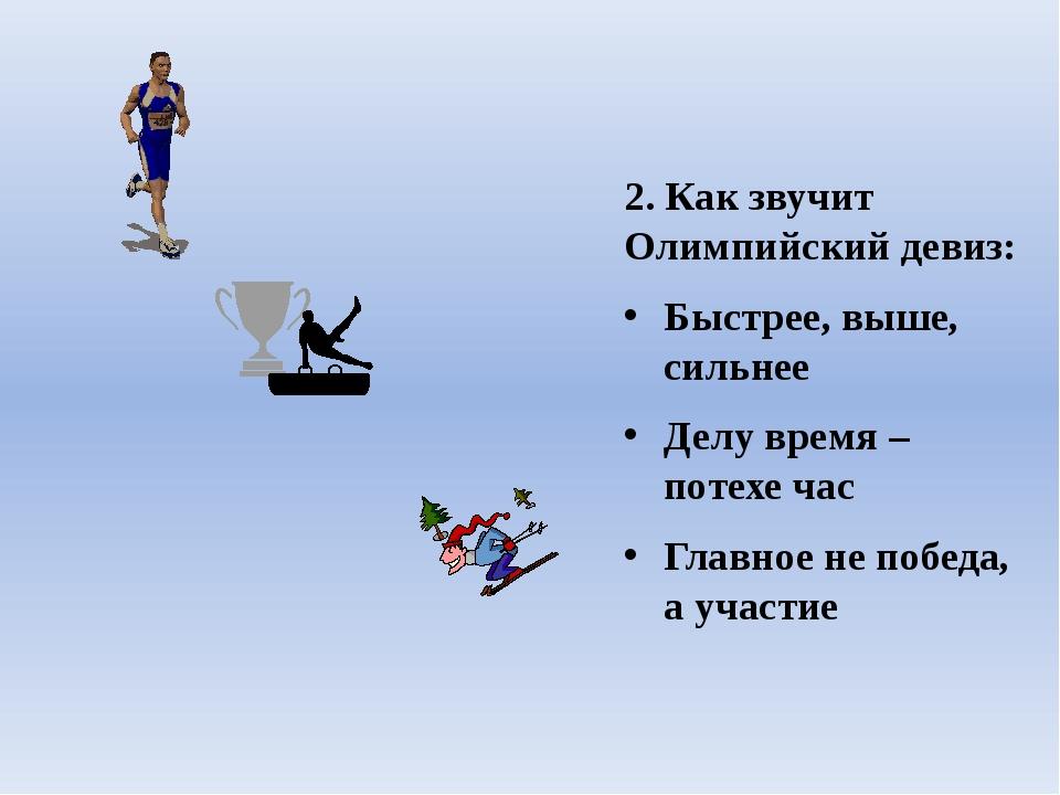 2. Как звучит Олимпийский девиз: Быстрее, выше, сильнее Делу время – потехе ч...