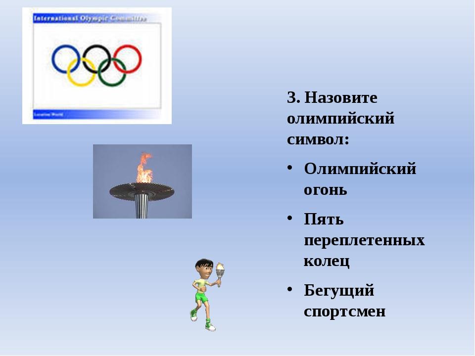 3. Назовите олимпийский символ: Олимпийский огонь Пять переплетенных колец Бе...