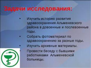 Задачи исследования: Изучить историю развития здравоохранения Альменевского р