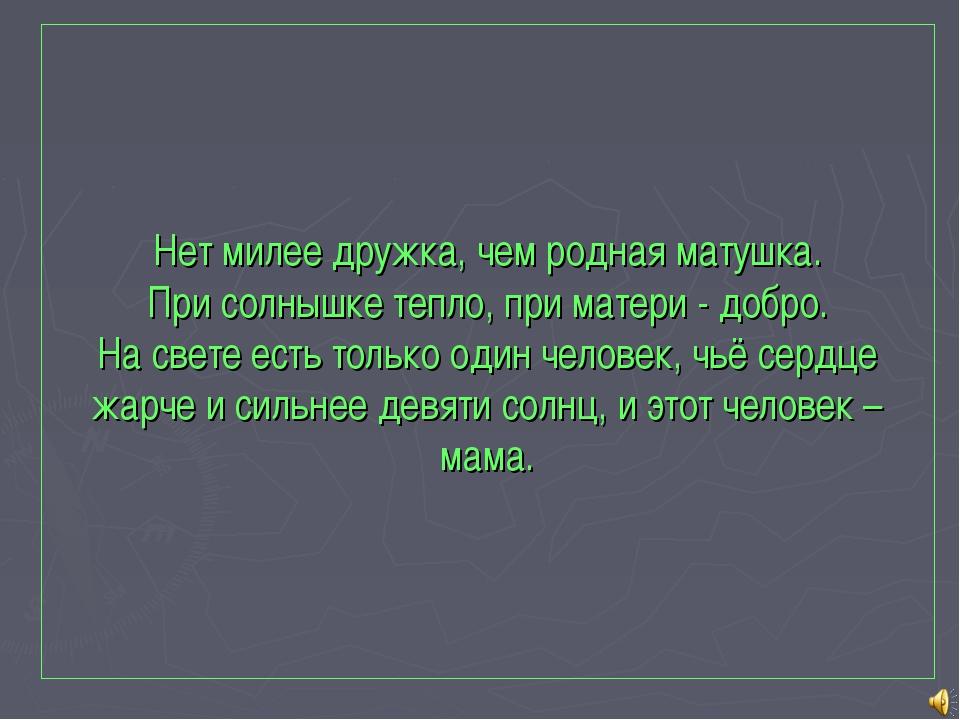 Нет милее дружка, чем родная матушка. При солнышке тепло, при матери - добро....