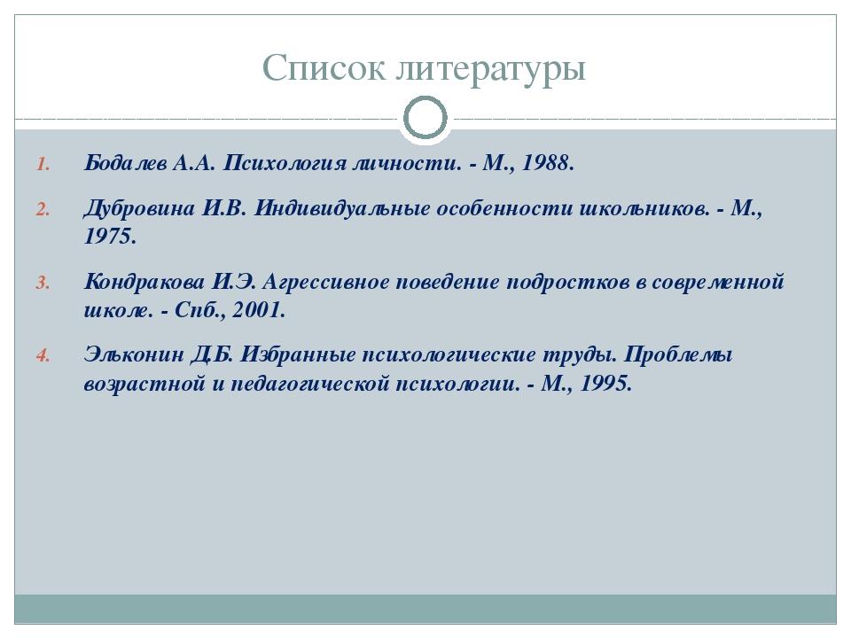 Список литературы Бодалев А.А. Психология личности. - М., 1988. Дубровина И.В...