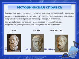 Историческая справка Софизм (от греч. sophisma – уловка, выдумка, головоломка