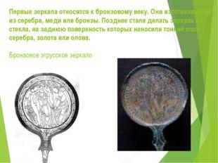 Первые зеркала относятся к бронзовому веку. Они изготавливались из серебра, м