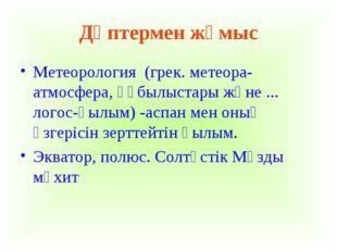 Дәптермен жұмыс Метеорология (грек. метеора-атмосфера, құбылыстары және ... л
