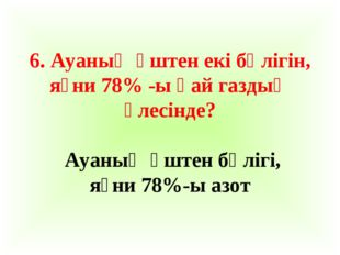 6. Ауаның үштен екі бөлігін, яғни 78% -ы қай газдың үлесінде? Ауаның үштен бө