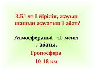 3.Бұлт үйіріліп, жауын-шашын жауатын қабат? Атмосфераның төменгі қабаты. Троп