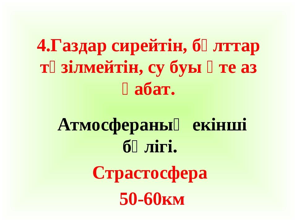4.Газдар сирейтін, бұлттар түзілмейтін, су буы өте аз қабат. Атмосфераның екі...