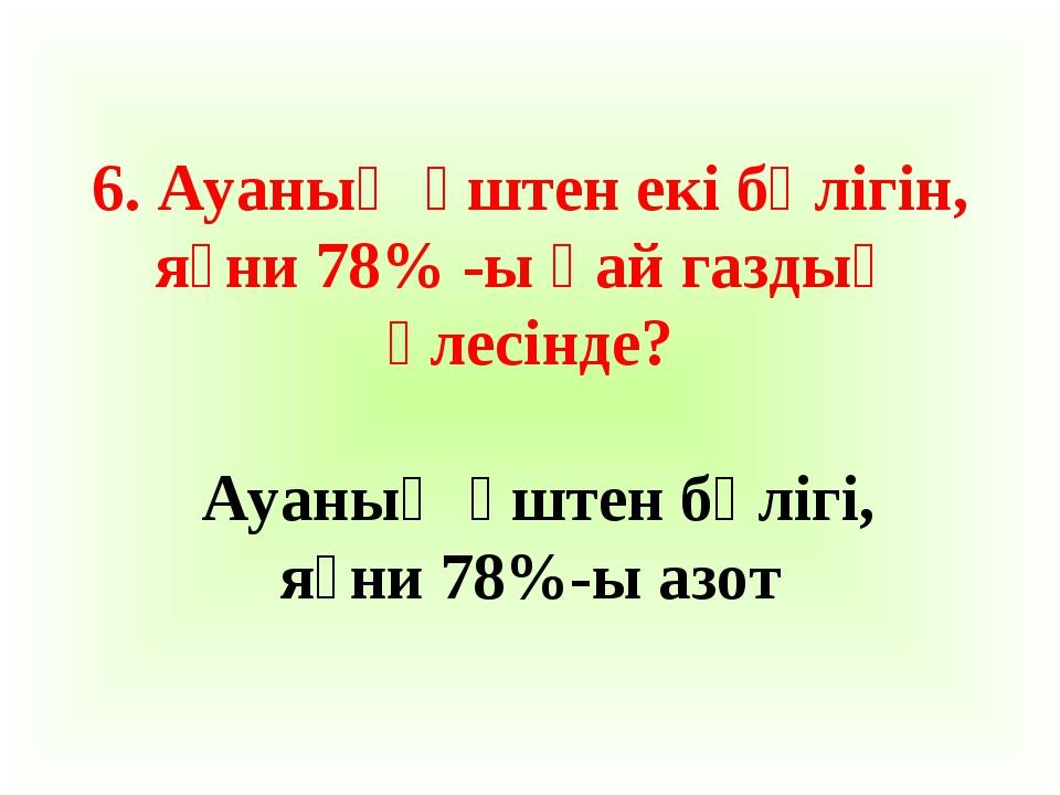 6. Ауаның үштен екі бөлігін, яғни 78% -ы қай газдың үлесінде? Ауаның үштен бө...