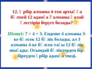 12. Әрбір алманы 4-тен артыққа бөлмей 12 адамға 7 алманы қалай үлестіріп бер