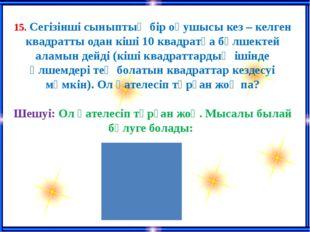 15. Сегізінші сыныптың бір оқушысы кез – келген квадратты одан кіші 10 квадр