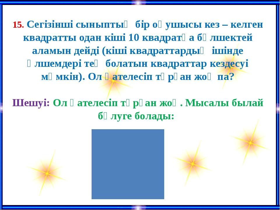 15. Сегізінші сыныптың бір оқушысы кез – келген квадратты одан кіші 10 квадр...