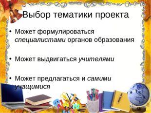 Выбор тематики проекта Может формулироваться специалистами органов образовани