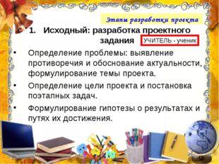 Этапы разработки проекта Исходный: разработка проектного задания Определение