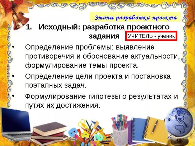 Этапы разработки проекта Исходный: разработка проектного задания Определение...