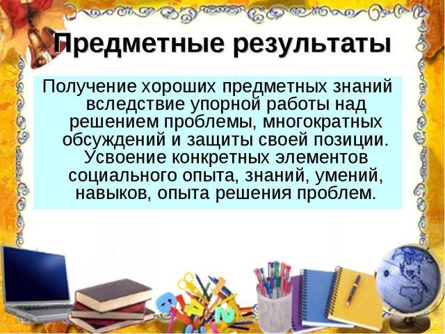 Предметные результаты Получение хороших предметных знаний вследствие упорной...