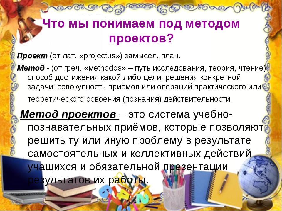Что мы понимаем под методом проектов? Проект(от лат. «projectus») замысел, п...