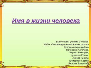 Имя в жизни человека Выполнили: ученики 3 класса МКОУ «Закомалдинская основн