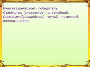 Никита (греческое) - победитель. Станислав (славянское) - славнейший. Серафи