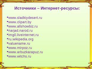 Источники – Интернет-ресурсы: www.sladkiydesert.ru www.clipart.by www.allshow