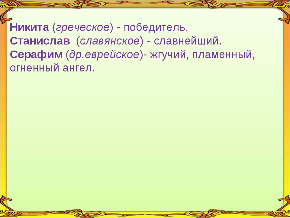Никита (греческое) - победитель. Станислав (славянское) - славнейший. Серафи...