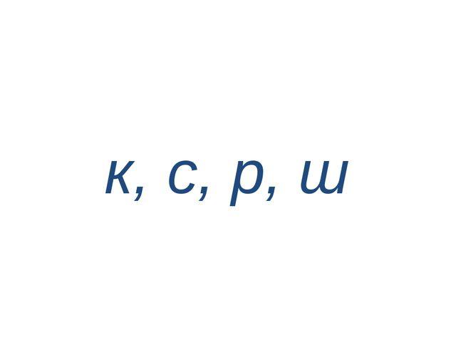 к, с, р, ш