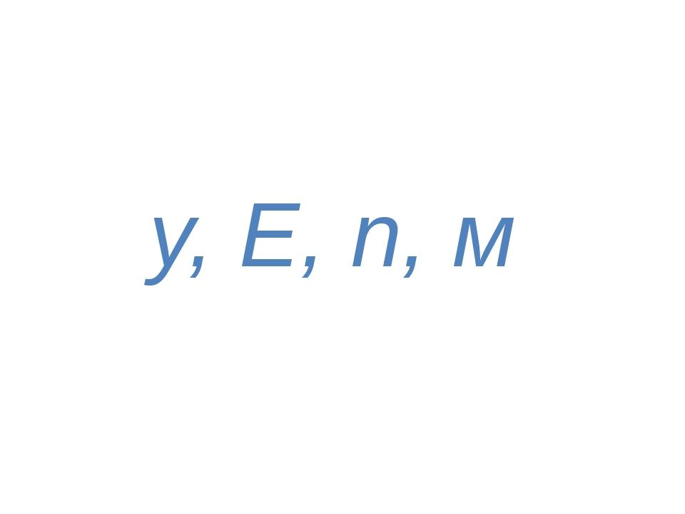 у, Е, п, м