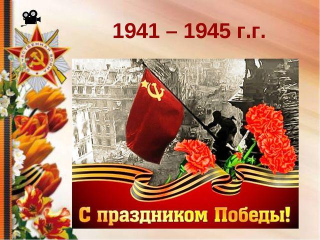 1941 – 1945 г.г.
