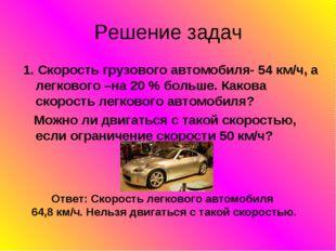 Решение задач 1. Скорость грузового автомобиля- 54 км/ч, а легкового –на 20 %