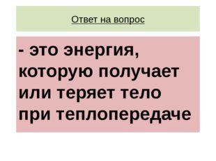 Ответ на вопрос - это энергия, которую получает или теряет тело при теплопере