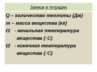 Записи в тетрадях Q – количество теплоты (Дж) m – масса вещества (кг) t1 - на