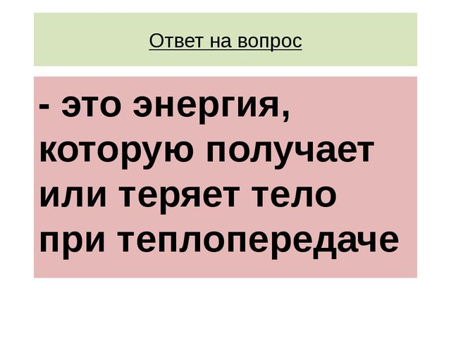 Ответ на вопрос - это энергия, которую получает или теряет тело при теплопере...