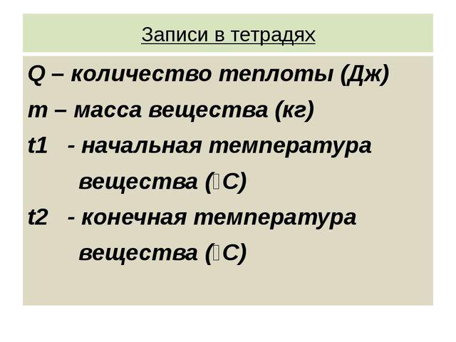 Записи в тетрадях Q – количество теплоты (Дж) m – масса вещества (кг) t1 - на...