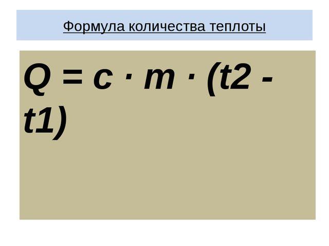 Формула количества теплоты Q = c · m · (t2 - t1)