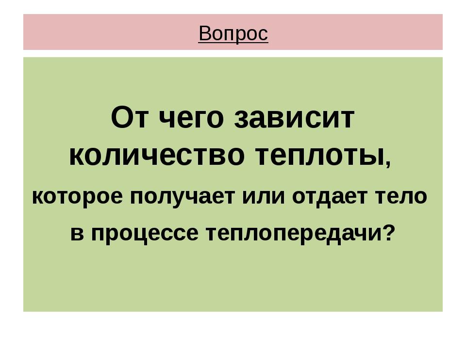 Вопрос От чего зависит количество теплоты, которое получает или отдает тело в...