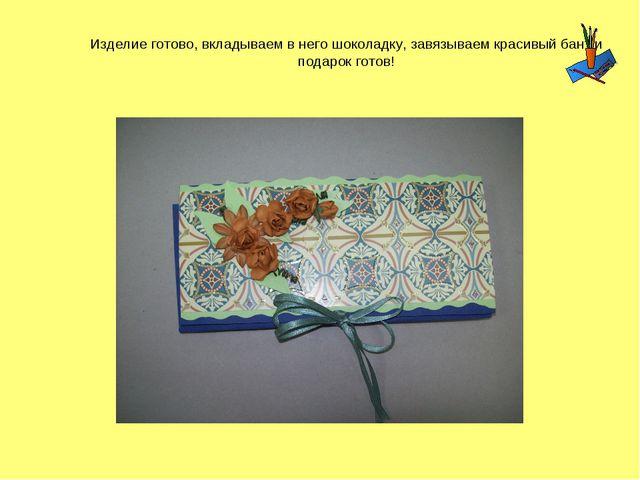 Изделие готово, вкладываем в него шоколадку, завязываем красивый бант и подар...
