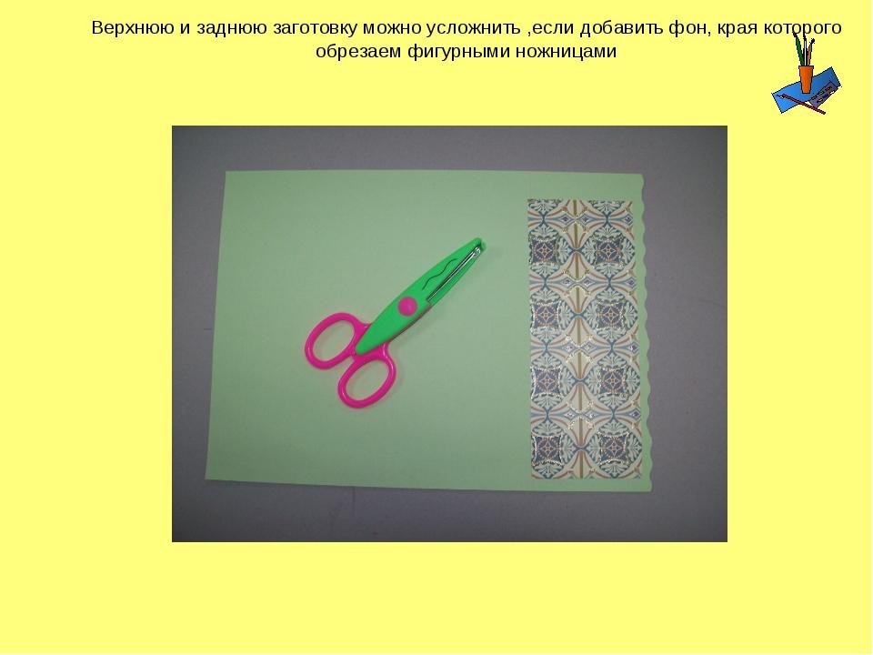 Верхнюю и заднюю заготовку можно усложнить ,если добавить фон, края которого...