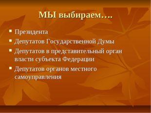 МЫ выбираем…. Президента Депутатов Государственной Думы Депутатов в представи