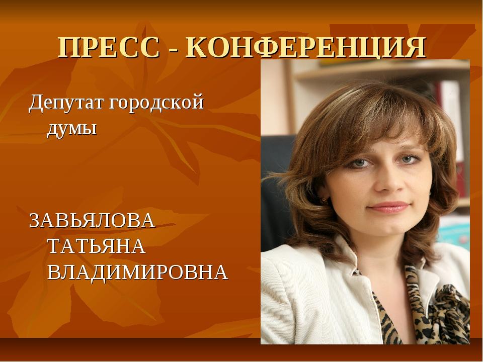 ПРЕСС - КОНФЕРЕНЦИЯ Депутат городской думы ЗАВЬЯЛОВА ТАТЬЯНА ВЛАДИМИРОВНА