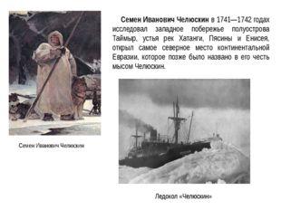 Семен Иванович Челюскин Семен Иванович Челюскин в 1741—1742 годах исследовал